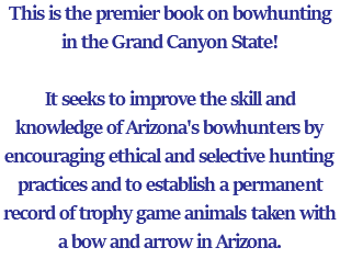 This is the premier book on bowhunting in the Grand Canyon State! It seeks to improve the skill and knowledge of Arizona's bowhunters by encouraging ethical and selective hunting practices and to establish a permanent record of trophy game animals taken with a bow and arrow in Arizona.